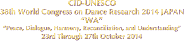CID-UNESCO38th World Congress on Dance Research 2014 JAPAN WA Peace, Dialogue, Harmony, Reconciliation, and Understanding 23rd Through 27th October 2014